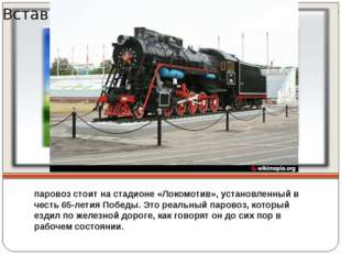 паровоз стоит на стадионе «Локомотив», установленный в честь 65-летия Победы.