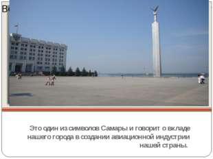 Это один из символов Самары и говорит о вкладе нашего города в создании авиа