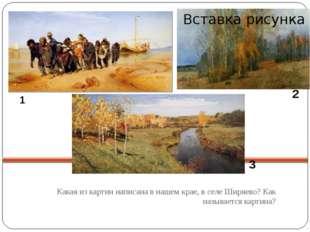 Какая из картин написана в нашем крае, в селе Ширяево? Как называется картин