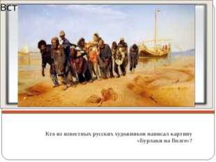 Кто из известных русских художников написал картину «Бурлаки на Волге»?