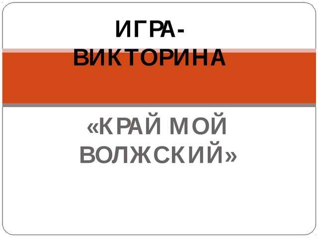 «КРАЙ МОЙ ВОЛЖСКИЙ» ИГРА-ВИКТОРИНА