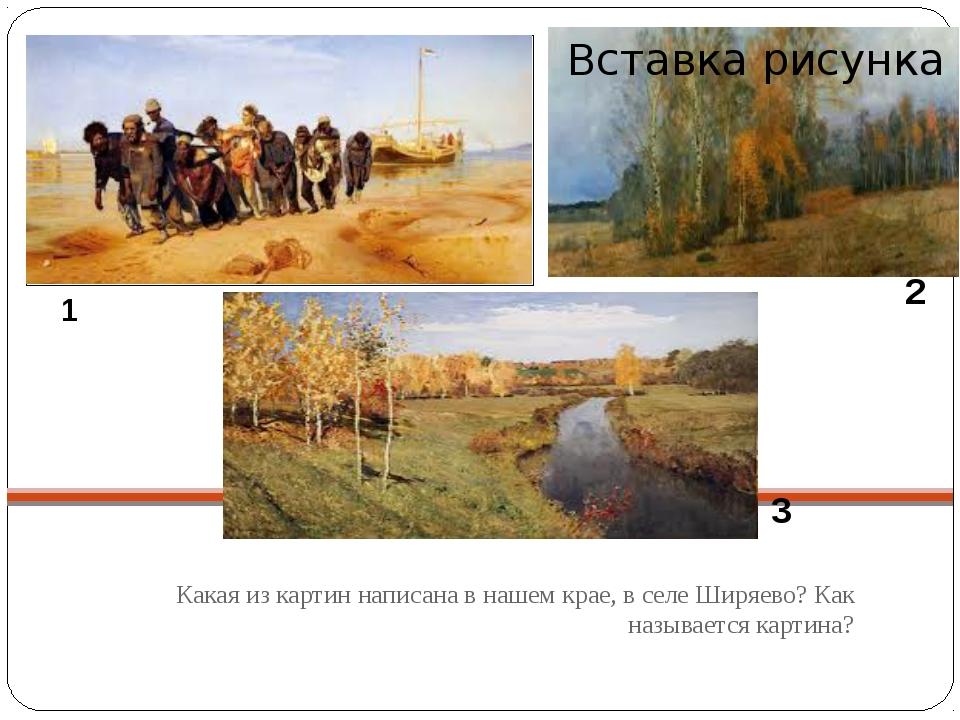 Какая из картин написана в нашем крае, в селе Ширяево? Как называется картин...