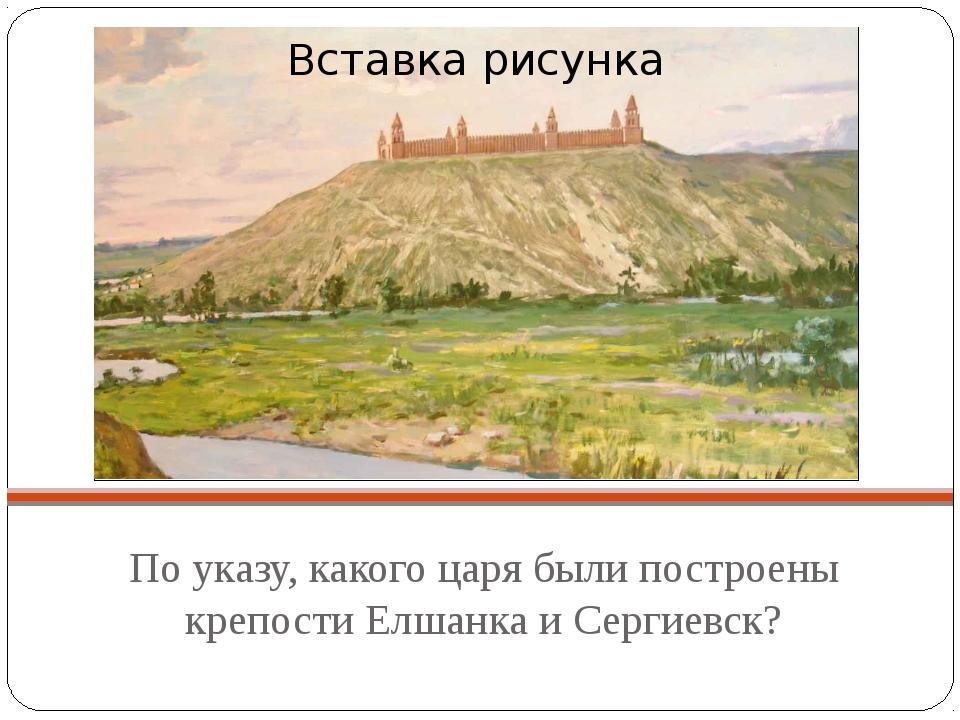 По указу, какого царя были построены крепости Елшанка и Сергиевск?