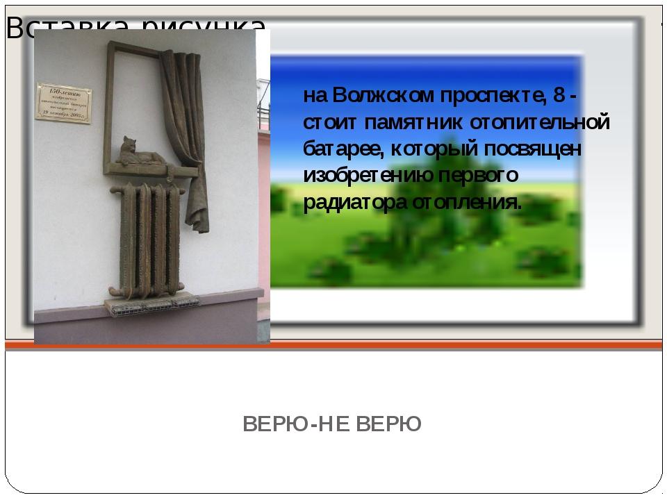 ВЕРЮ-НЕ ВЕРЮ на Волжском проспекте, 8 - стоит памятник отопительной батарее,...