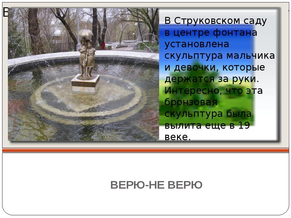 ВЕРЮ-НЕ ВЕРЮ В Струковском саду на входе с улицы Красноармейской в центре фон...