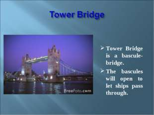Tower Bridge is a bascule-bridge. The bascules will open to let ships pass t