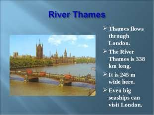 Thames flows through London. The River Thames is 338 km long. It is 245 m wid