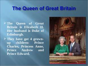 The Queen of Great Britain is Elizabeth II. Her husband is Duke of Edinburgh