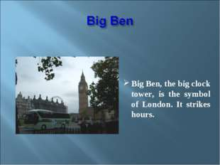 Big Ben, the big clock tower, is the symbol of London. It strikes hours.