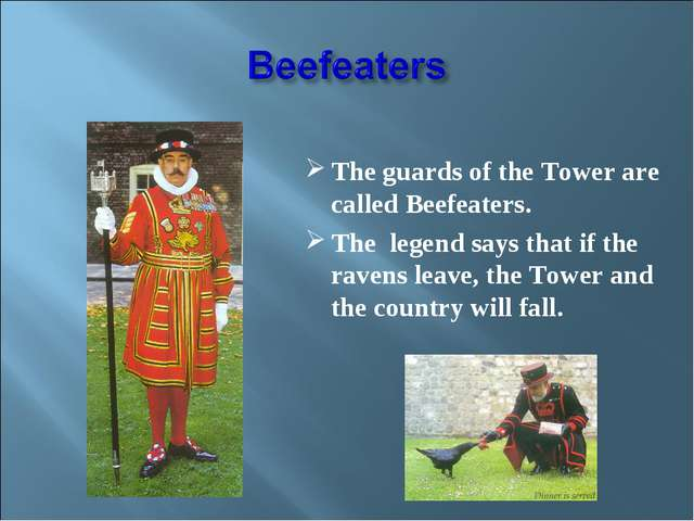 The guards of the Tower are called Beefeaters. The legend says that if the r...