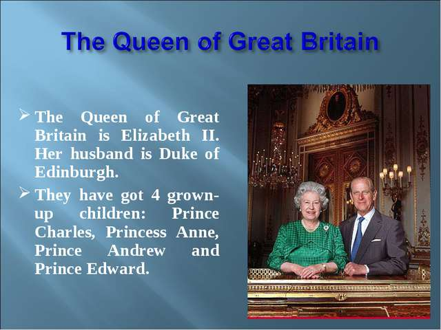 The Queen of Great Britain is Elizabeth II. Her husband is Duke of Edinburgh...