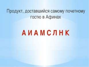 Продукт, доставшийся самому почетному гостю в Афинах А И А М С Л Н К