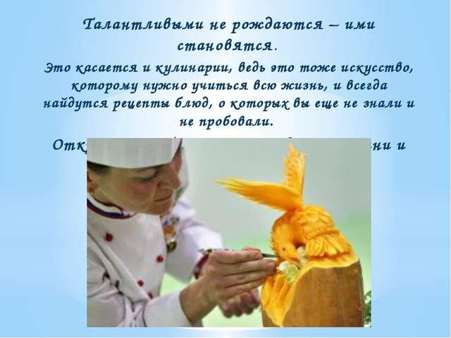 Талантливыми не рождаются – ими становятся. Это касается и кулинарии, ведь э...