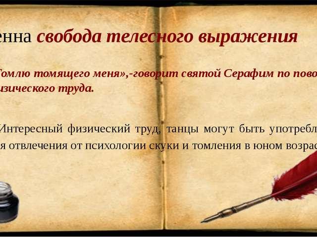 Ценна свобода телесного выражения «Томлю томящего меня»,-говорит святой Сераф...