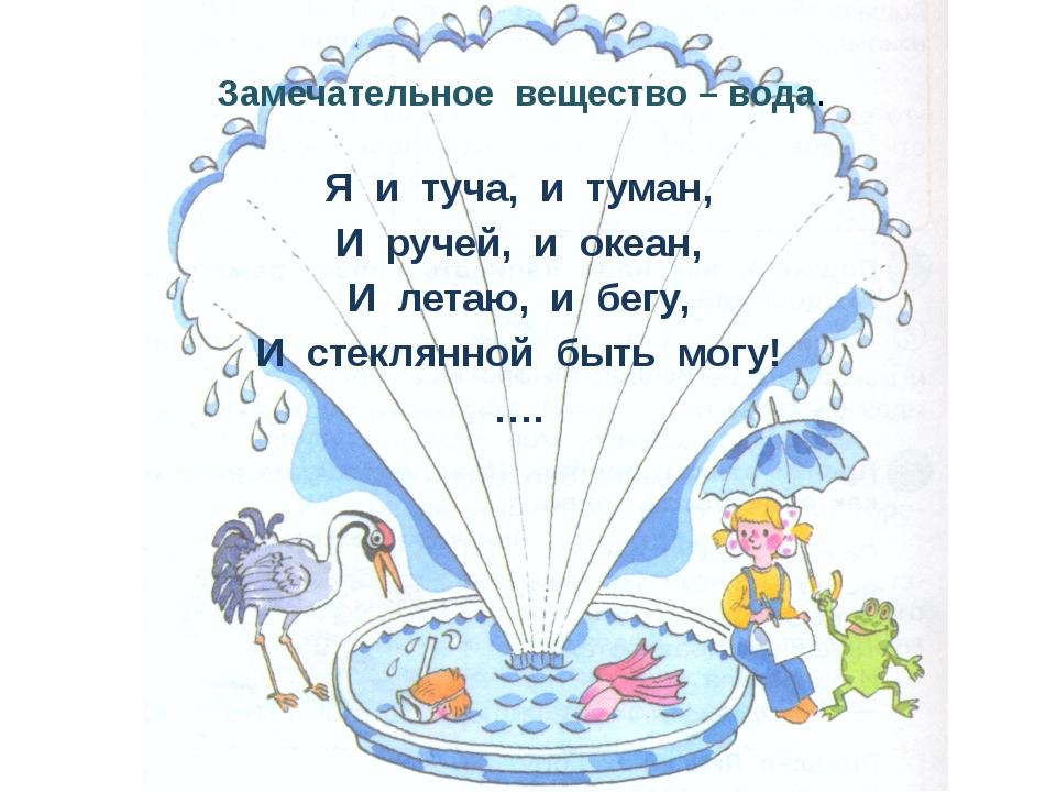 Замечательное вещество – вода. Я и туча, и туман, И ручей, и океан, И летаю,...