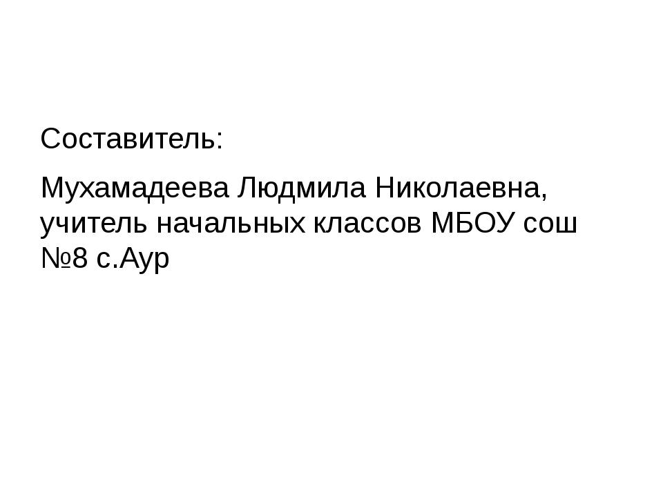 Составитель: Мухамадеева Людмила Николаевна, учитель начальных классов МБОУ с...