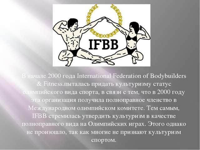 В начале 2000 года International Federation of Bodybuilders & Fitness.пыталас...