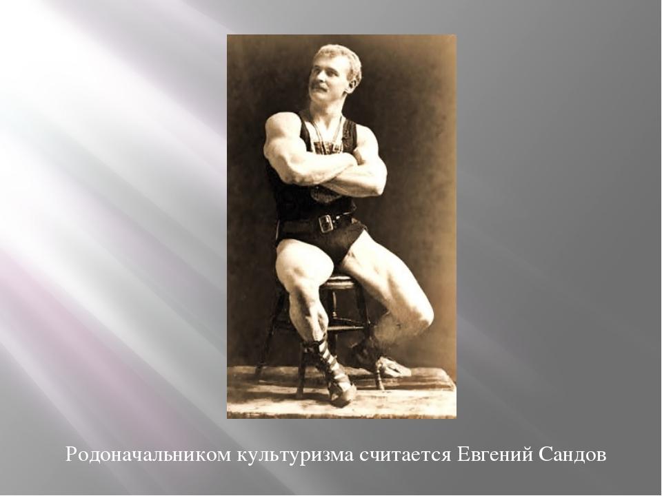 Родоначальником культуризма считается Евгений Сандов