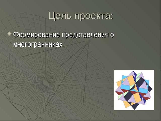 Цель проекта: Формирование представления о многогранниках