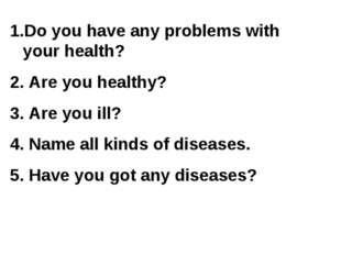 Do you have any problems with your health? 2. Are you healthy? 3. Are you ill