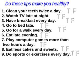 1. Clean your teeth twice a day. 2. Watch TV late at night. 3. Have breakfast