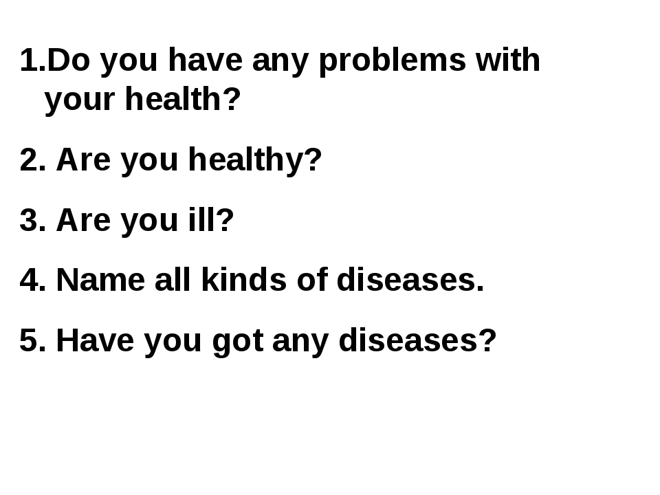 Do you have any problems with your health? 2. Are you healthy? 3. Are you ill...