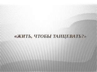 «ЖИТЬ, ЧТОБЫ ТАНЦЕВАТЬ?»