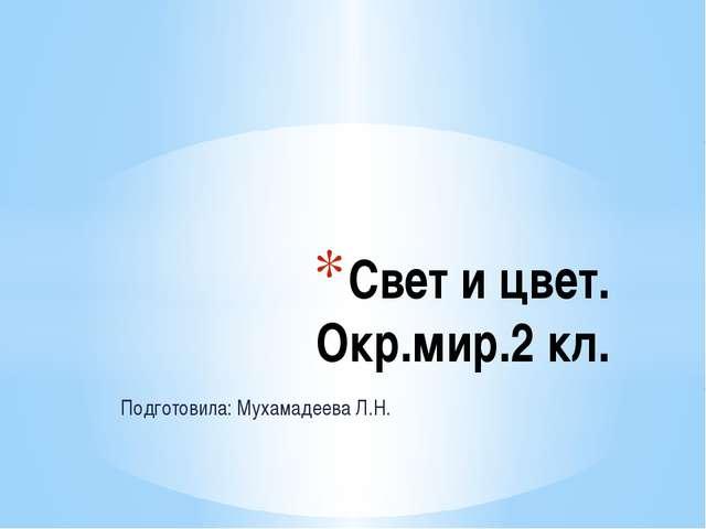 Подготовила: Мухамадеева Л.Н. Свет и цвет. Окр.мир.2 кл.