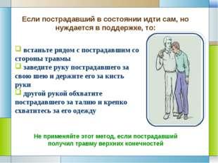 встаньте рядом с пострадавшим со стороны травмы заведите руку пострадавшего