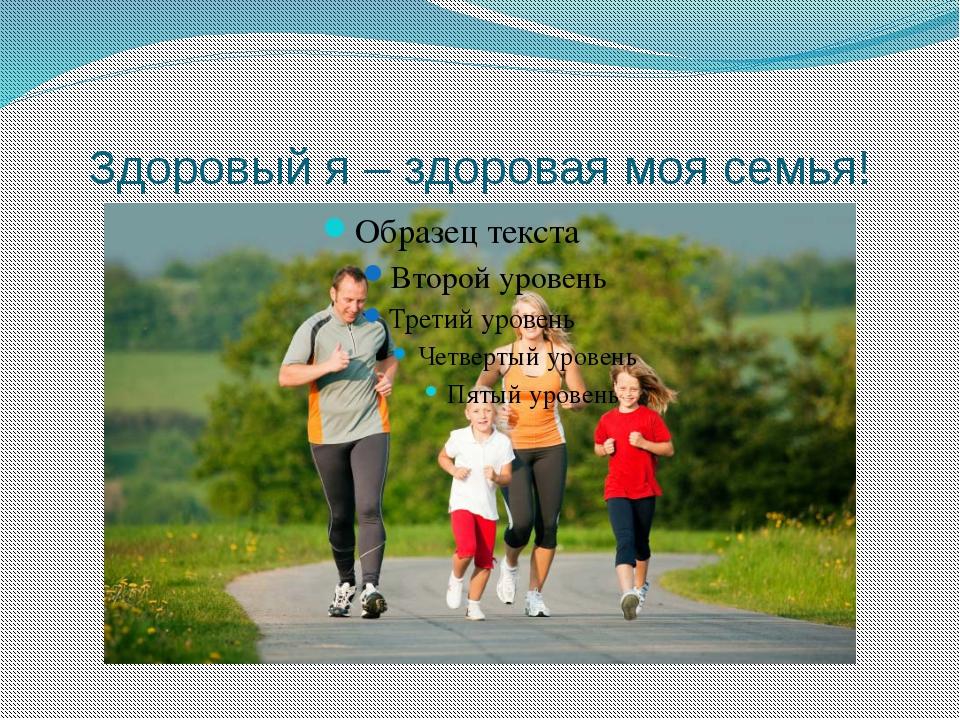 Здоровый я – здоровая моя семья!