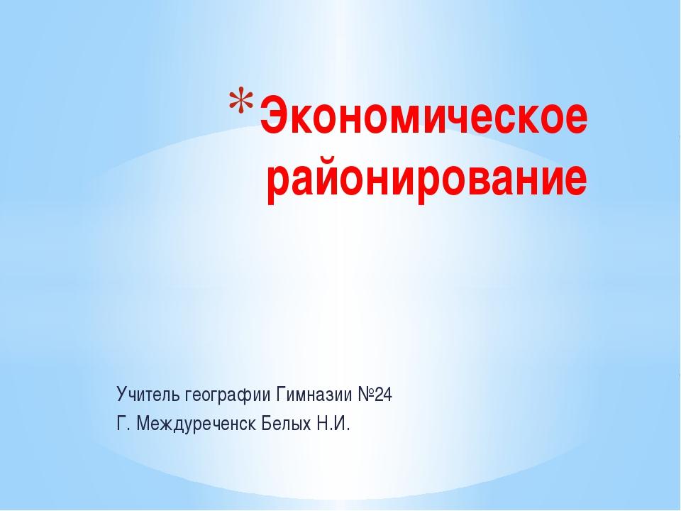 Учитель географии Гимназии №24 Г. Междуреченск Белых Н.И. Экономическое район...