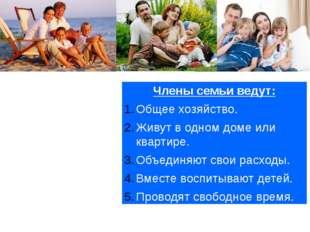 Члены семьи ведут: Общее хозяйство. Живут в одном доме или квартире. Объединя