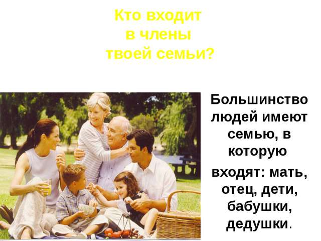 Большинство людей имеют семью, в которую входят: мать, отец, дети, бабушки, д...