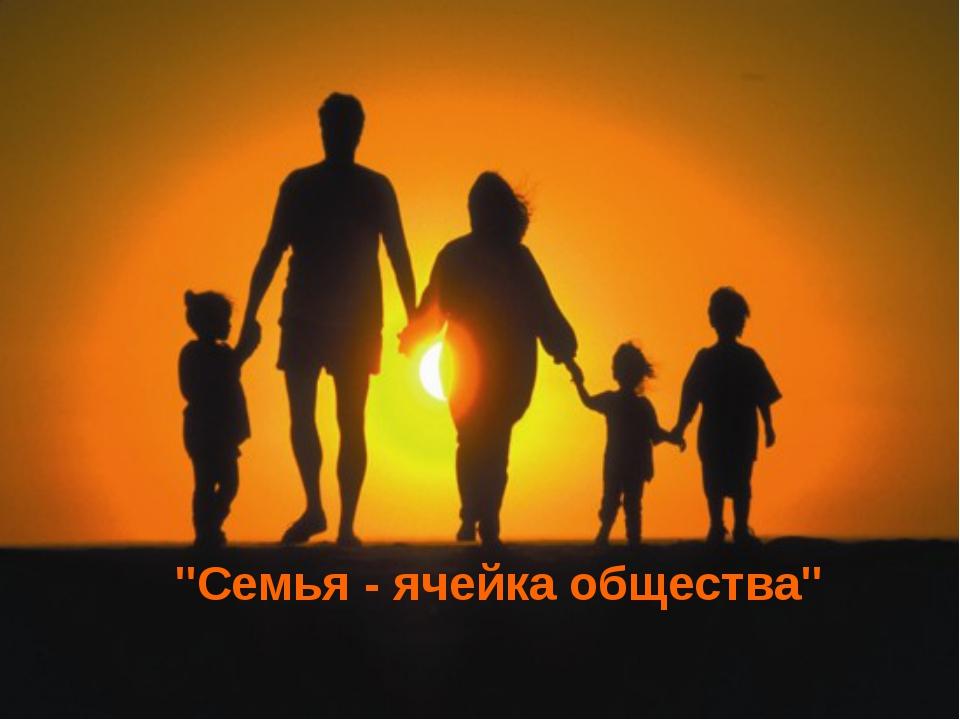 """""""Семья - ячейка общества"""""""