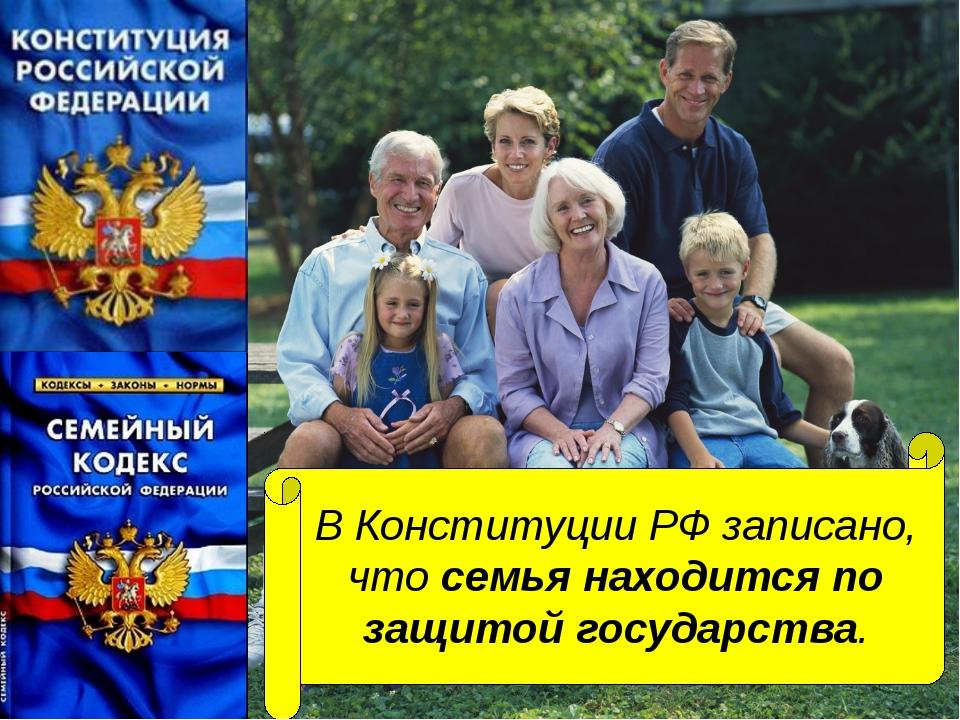 В Конституции РФ записано, что семья находится по защитой государства.