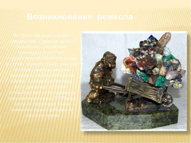 Возникновение ремесла На Урале, богатом камнями-самоцветами, с древних времен...