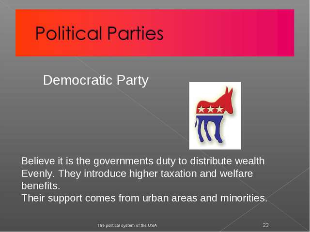 The political system of the USA * Democratic Party Believe it is the governme...