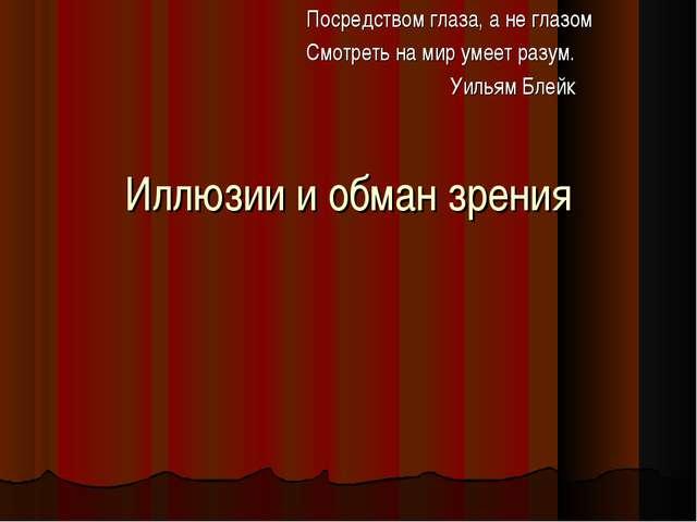 Иллюзии и обман зрения Посредством глаза, а не глазом Смотреть на мир умеет р...