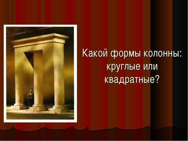 Какой формы колонны: круглые или квадратные?
