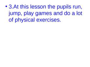 3.At this lesson the pupils run, jump, play games and do a lot of physical ex