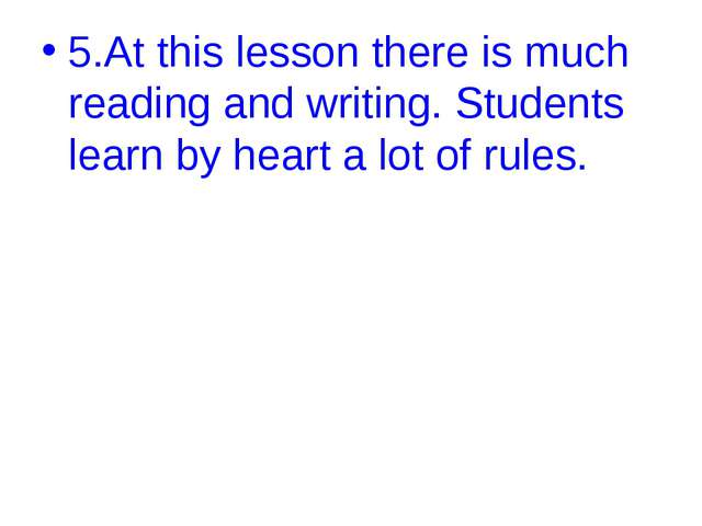 5.At this lesson there is much reading and writing. Students learn by heart a...
