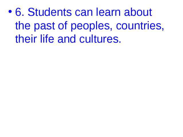 6. Students can learn about the past of peoples, countries, their life and cu...