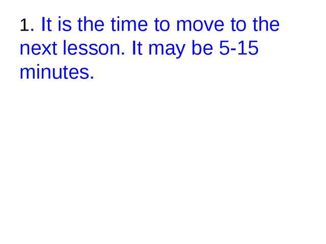 1. It is the time to move to the next lesson. It may be 5-15 minutes.