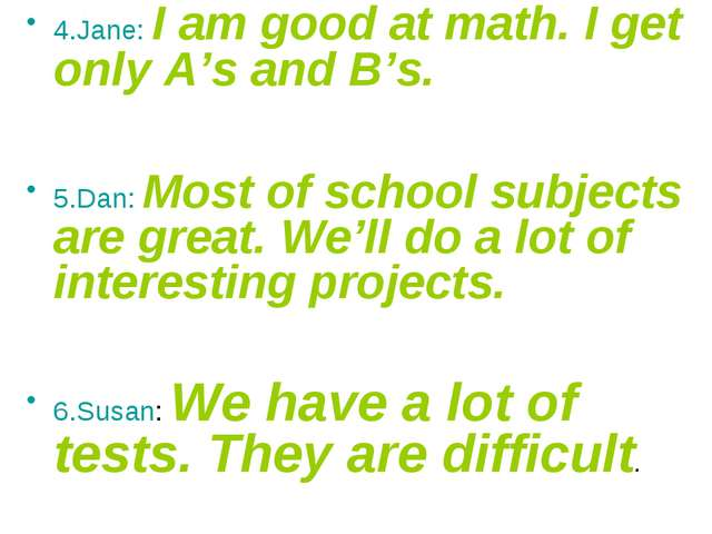 4.Jane: I am good at math. I get only A's and B's. 5.Dan: Most of school subj...