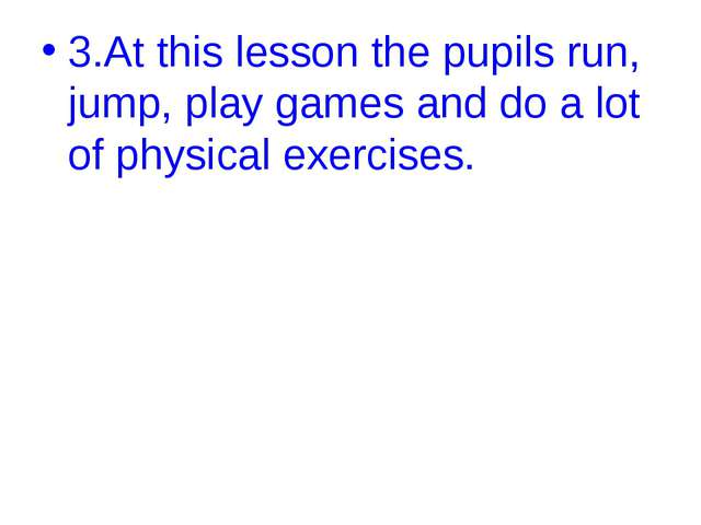 3.At this lesson the pupils run, jump, play games and do a lot of physical ex...