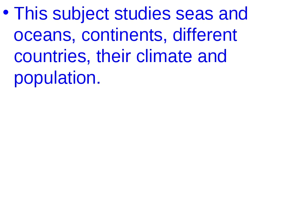This subject studies seas and oceans, continents, different countries, their...