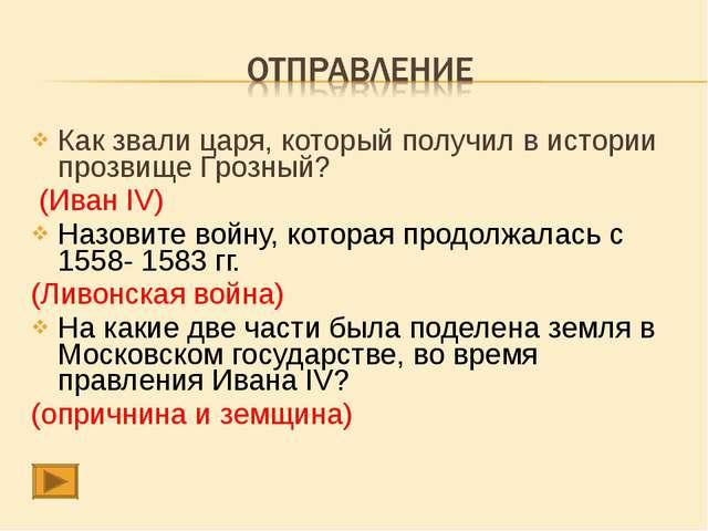 Как звали царя, который получил в истории прозвище Грозный? (Иван IV) Назовит...