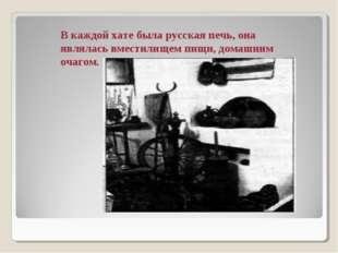 В каждой хате была русская печь, она являлась вместилищем пищи, домашним очаг