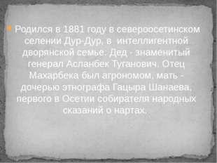 Родился в 1881 году в североосетинском селении Дур-Дур, в интеллигентной двор