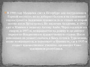 В 1900 году Махарбек едет в Петербург для поступления в Горный институт, но н